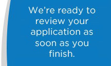 We're ready to review your application as soon as you finish.